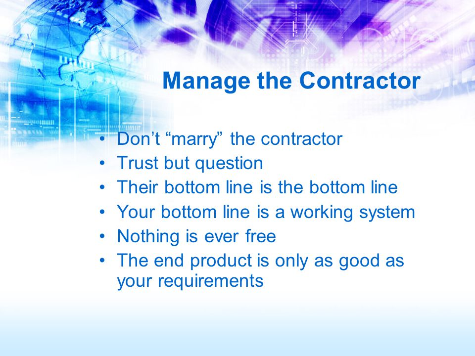 Manage the Contractor Don't marry the contractor Trust but question Their bottom line is the bottom line Your bottom line is a working system Nothing is ever free The end product is only as good as your requirements
