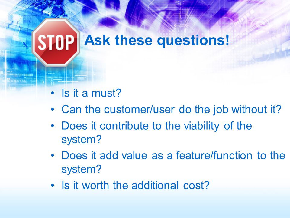 Ask these questions. Is it a must. Can the customer/user do the job without it.