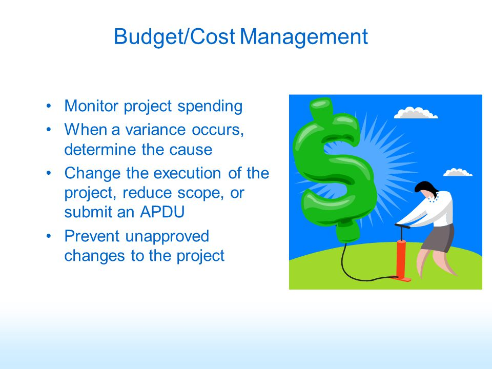 Budget/Cost Management Monitor project spending When a variance occurs, determine the cause Change the execution of the project, reduce scope, or submit an APDU Prevent unapproved changes to the project