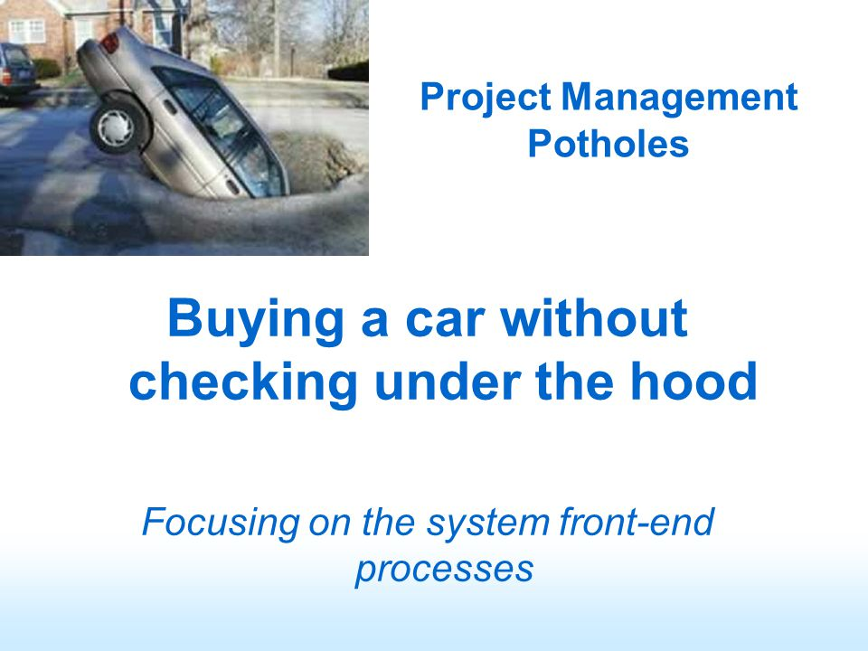 Project Management Potholes Buying a car without checking under the hood Focusing on the system front-end processes