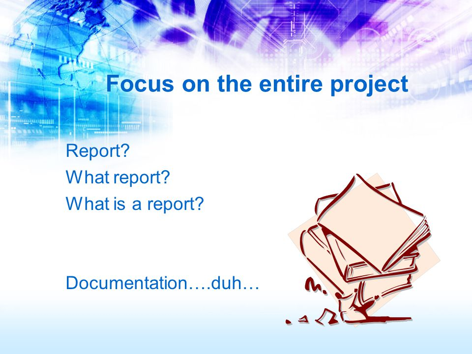 Focus on the entire project Report? What report? What is a report? Documentation….duh…