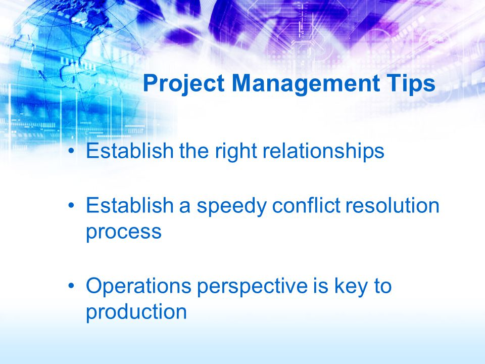 Project Management Tips Establish the right relationships Establish a speedy conflict resolution process Operations perspective is key to production
