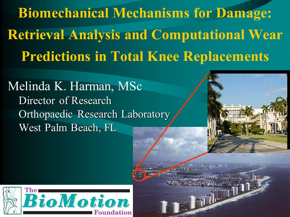Orthopaedic Research Lab, West Palm Beach, Florida Biomechanical Mechanisms for Damage: Retrieval Analysis and Computational Wear Predictions in Total Knee Replacements Melinda K.