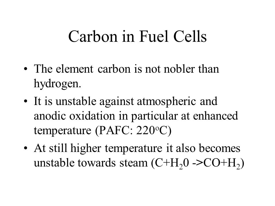 Carbon in Fuel Cells The element carbon is not nobler than hydrogen. It is unstable against atmospheric and anodic oxidation in particular at enhanced