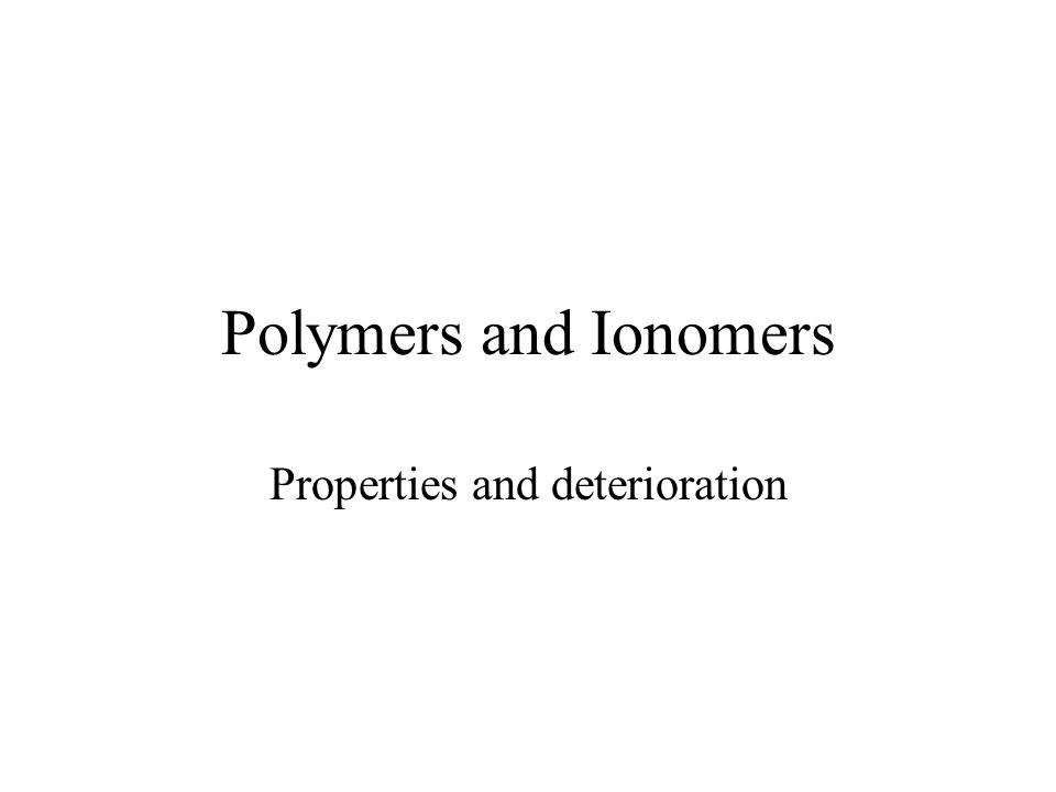 Polymers and Ionomers Properties and deterioration