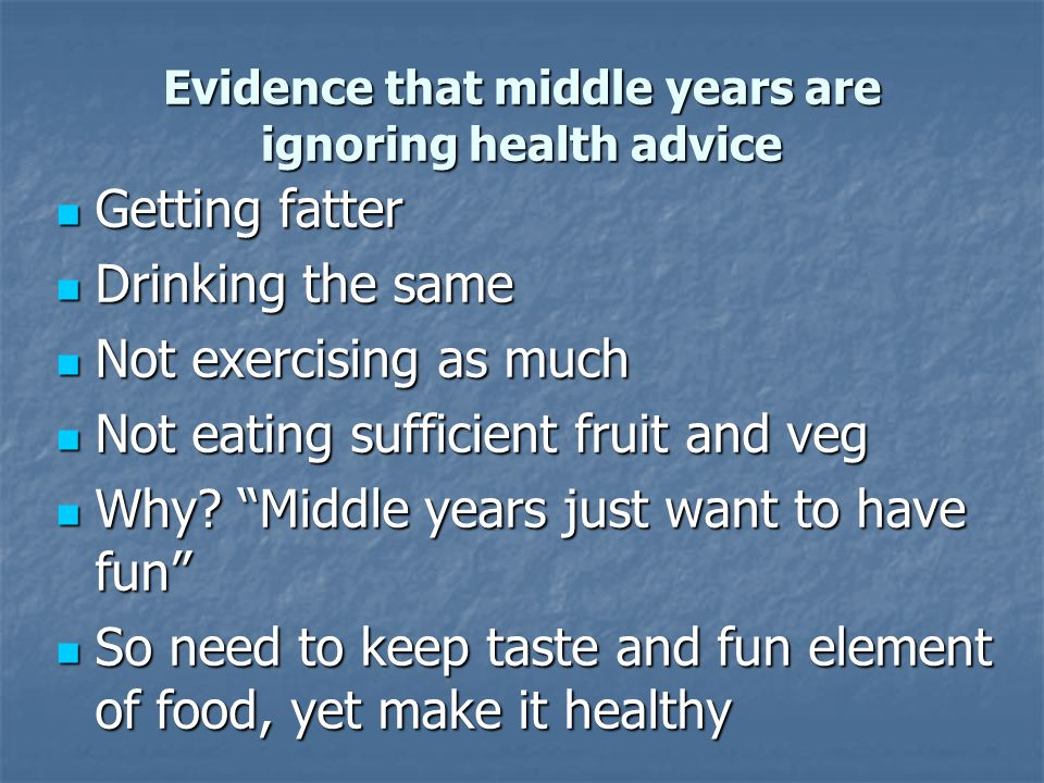 Evidence that middle years are ignoring health advice Getting fatter Getting fatter Drinking the same Drinking the same Not exercising as much Not exe