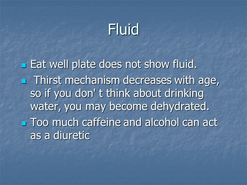 Fluid Eat well plate does not show fluid. Eat well plate does not show fluid. Thirst mechanism decreases with age, so if you don' t think about drinki