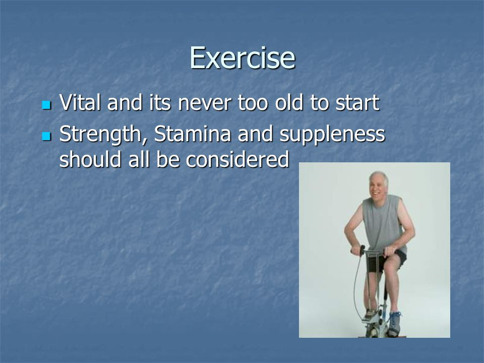 Exercise Vital and its never too old to start Vital and its never too old to start Strength, Stamina and suppleness should all be considered Strength,