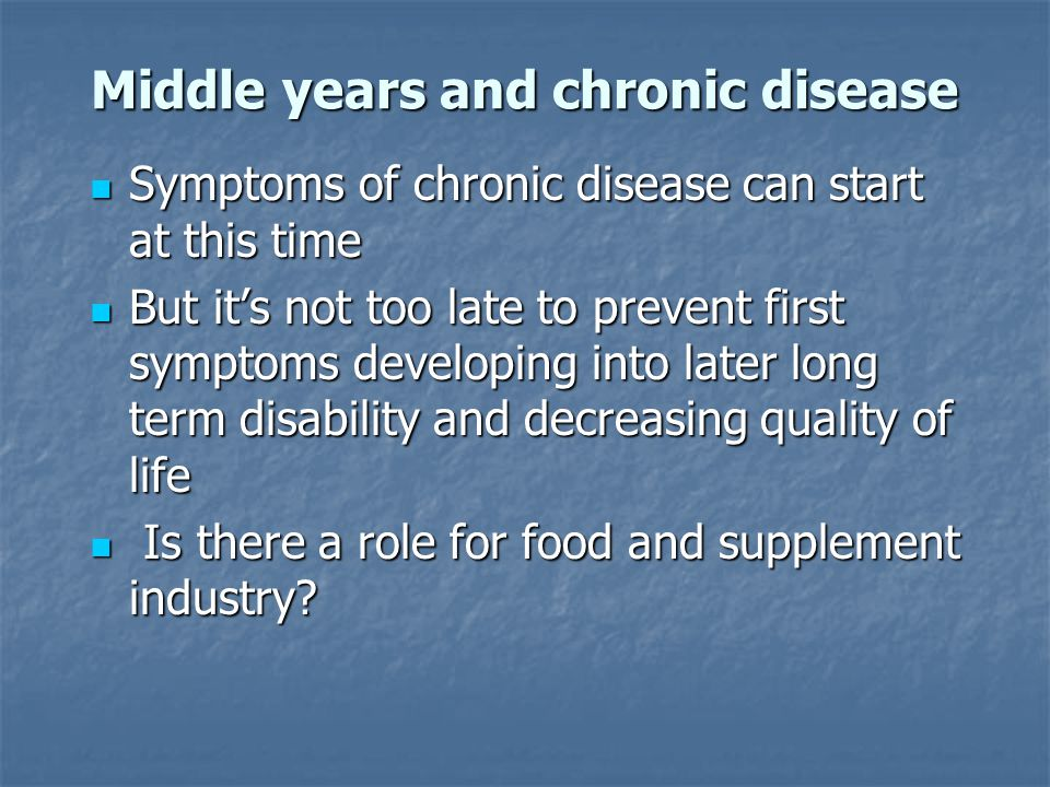 Middle years and chronic disease Symptoms of chronic disease can start at this time Symptoms of chronic disease can start at this time But it's not to