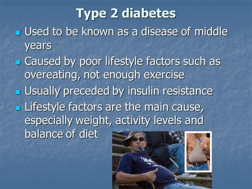 Type 2 diabetes Used to be known as a disease of middle years Used to be known as a disease of middle years Caused by poor lifestyle factors such as o