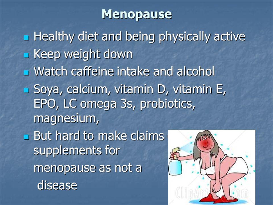 Menopause Healthy diet and being physically active Healthy diet and being physically active Keep weight down Keep weight down Watch caffeine intake an