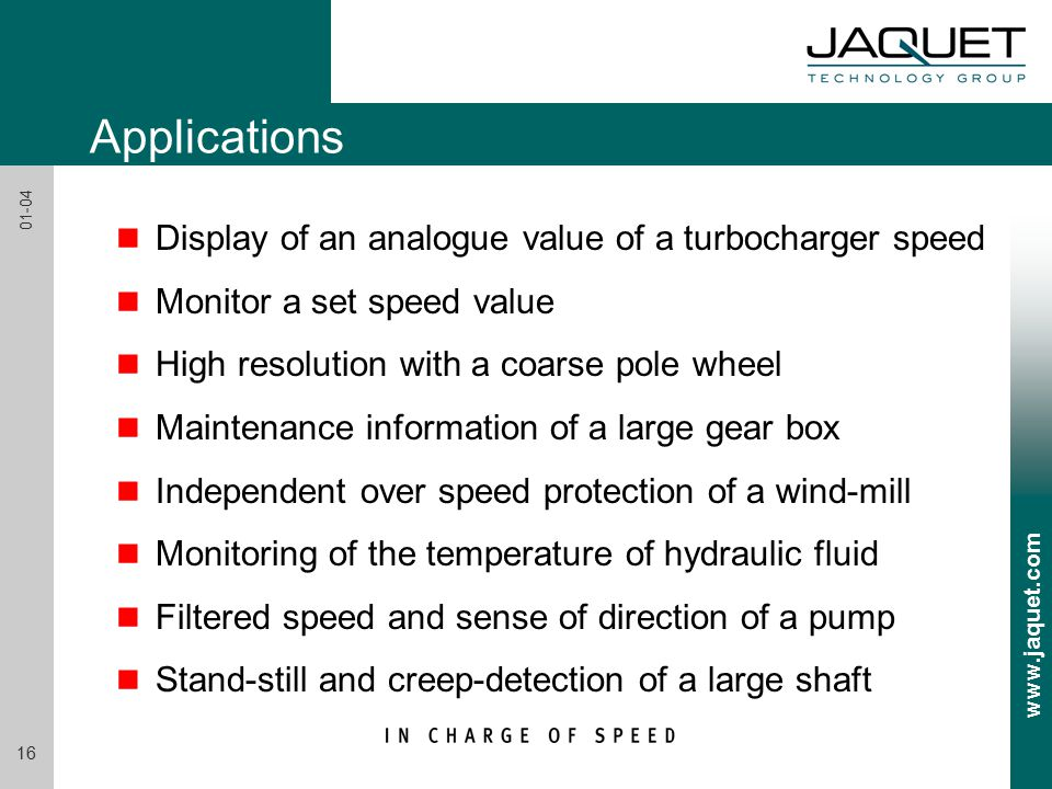 www.jaquet.com 16 01-04 Applications n Display of an analogue value of a turbocharger speed n Monitor a set speed value n High resolution with a coarse pole wheel n Maintenance information of a large gear box n Independent over speed protection of a wind-mill n Monitoring of the temperature of hydraulic fluid n Filtered speed and sense of direction of a pump n Stand-still and creep-detection of a large shaft