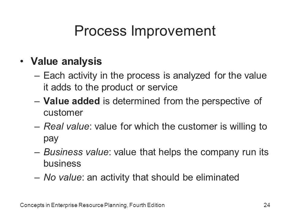 Concepts in Enterprise Resource Planning, Fourth Edition24 Process Improvement Value analysis –Each activity in the process is analyzed for the value it adds to the product or service –Value added is determined from the perspective of customer –Real value: value for which the customer is willing to pay –Business value: value that helps the company run its business –No value: an activity that should be eliminated