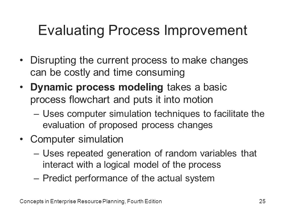 Concepts in Enterprise Resource Planning, Fourth Edition25 Evaluating Process Improvement Disrupting the current process to make changes can be costly and time consuming Dynamic process modeling takes a basic process flowchart and puts it into motion –Uses computer simulation techniques to facilitate the evaluation of proposed process changes Computer simulation –Uses repeated generation of random variables that interact with a logical model of the process –Predict performance of the actual system