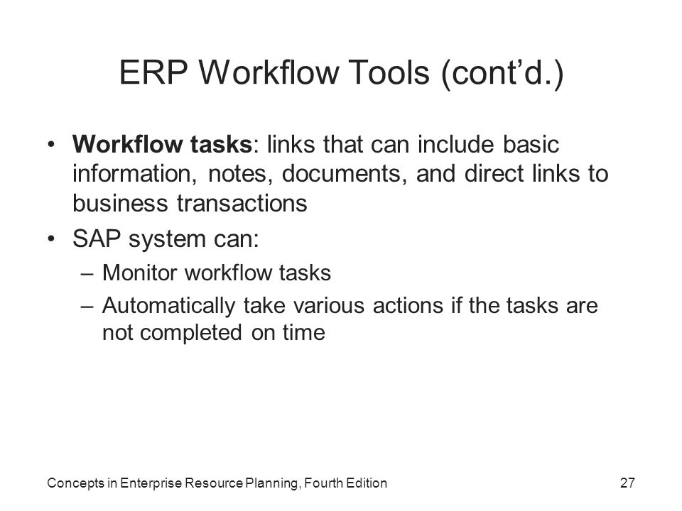 Concepts in Enterprise Resource Planning, Fourth Edition27 ERP Workflow Tools (cont'd.) Workflow tasks: links that can include basic information, notes, documents, and direct links to business transactions SAP system can: –Monitor workflow tasks –Automatically take various actions if the tasks are not completed on time