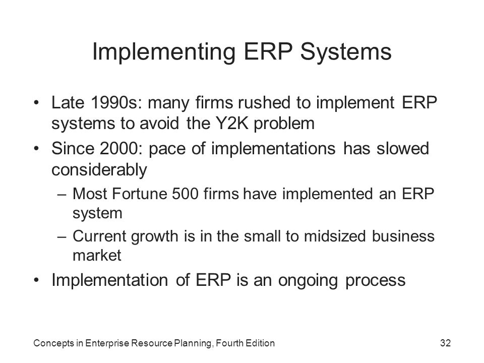Concepts in Enterprise Resource Planning, Fourth Edition32 Implementing ERP Systems Late 1990s: many firms rushed to implement ERP systems to avoid the Y2K problem Since 2000: pace of implementations has slowed considerably –Most Fortune 500 firms have implemented an ERP system –Current growth is in the small to midsized business market Implementation of ERP is an ongoing process