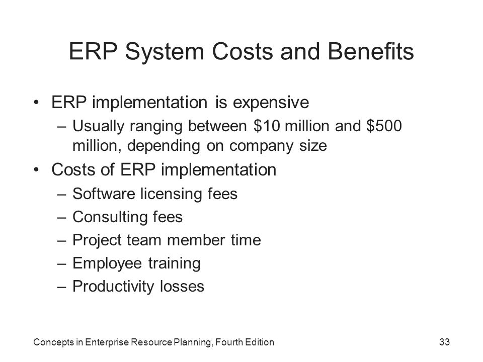 Concepts in Enterprise Resource Planning, Fourth Edition33 ERP System Costs and Benefits ERP implementation is expensive –Usually ranging between $10 million and $500 million, depending on company size Costs of ERP implementation –Software licensing fees –Consulting fees –Project team member time –Employee training –Productivity losses