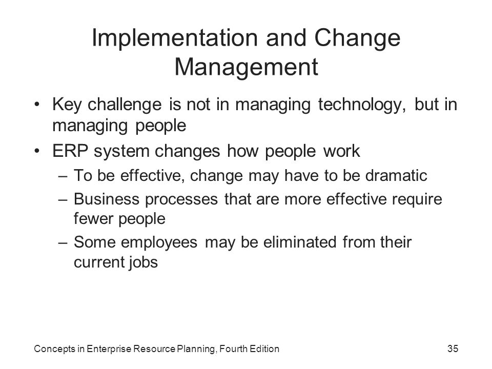Concepts in Enterprise Resource Planning, Fourth Edition35 Implementation and Change Management Key challenge is not in managing technology, but in managing people ERP system changes how people work –To be effective, change may have to be dramatic –Business processes that are more effective require fewer people –Some employees may be eliminated from their current jobs