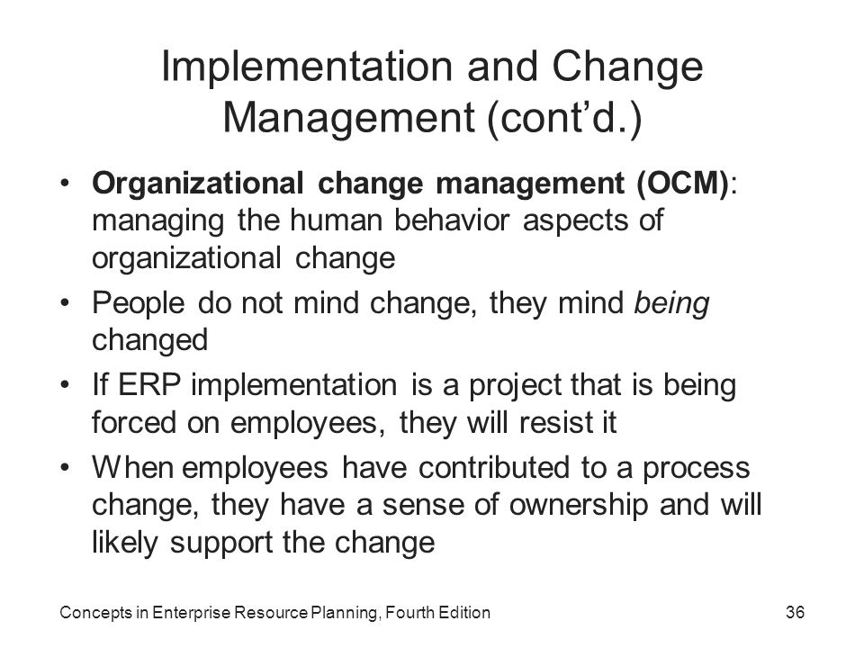 Concepts in Enterprise Resource Planning, Fourth Edition36 Implementation and Change Management (cont'd.) Organizational change management (OCM): managing the human behavior aspects of organizational change People do not mind change, they mind being changed If ERP implementation is a project that is being forced on employees, they will resist it When employees have contributed to a process change, they have a sense of ownership and will likely support the change
