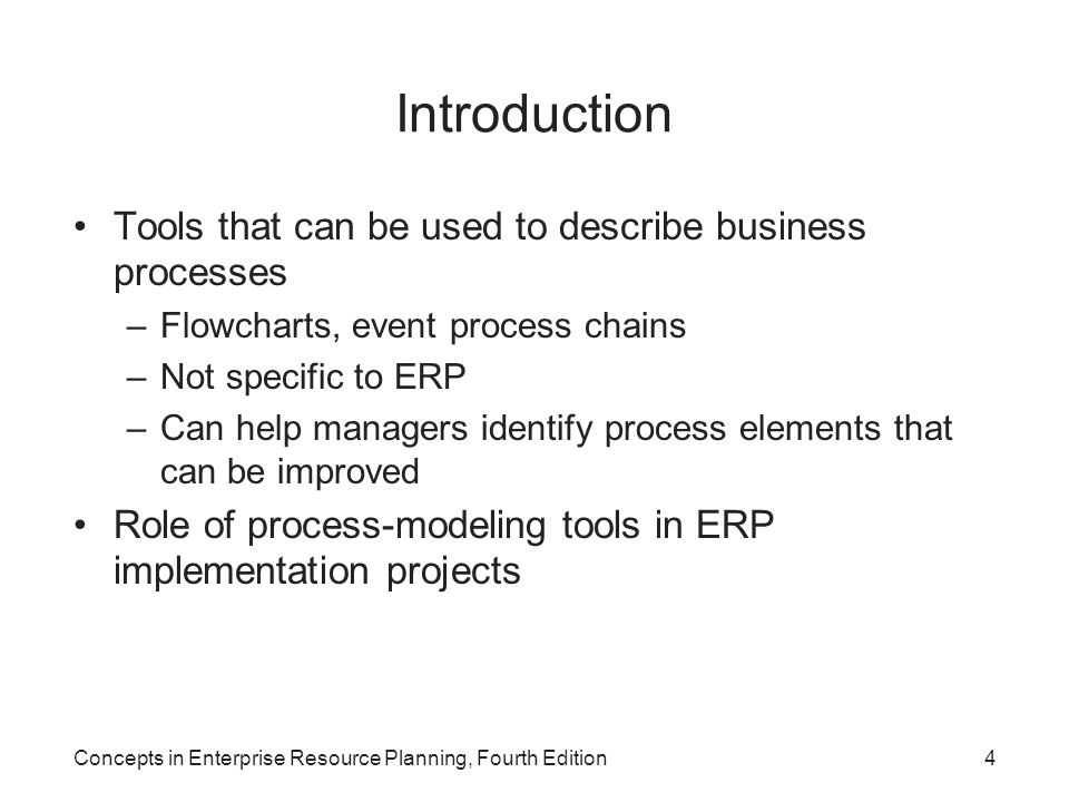 Concepts in Enterprise Resource Planning, Fourth Edition4 Introduction Tools that can be used to describe business processes –Flowcharts, event process chains –Not specific to ERP –Can help managers identify process elements that can be improved Role of process-modeling tools in ERP implementation projects