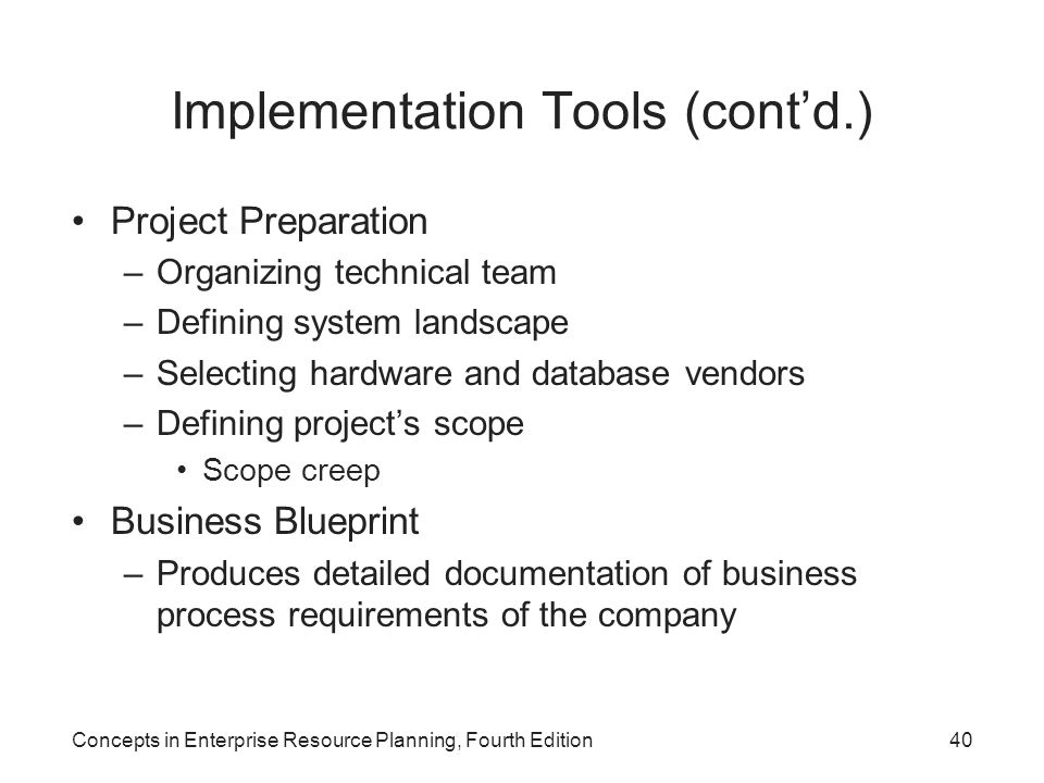 Concepts in Enterprise Resource Planning, Fourth Edition40 Implementation Tools (cont'd.) Project Preparation –Organizing technical team –Defining system landscape –Selecting hardware and database vendors –Defining project's scope Scope creep Business Blueprint –Produces detailed documentation of business process requirements of the company