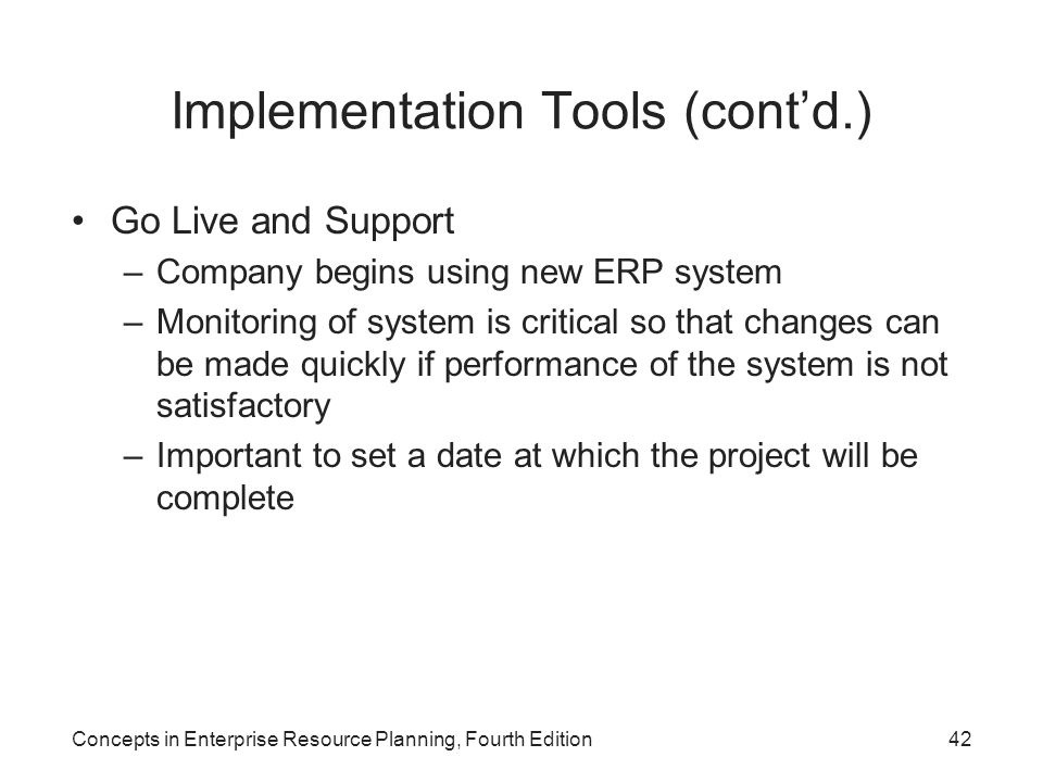Concepts in Enterprise Resource Planning, Fourth Edition42 Implementation Tools (cont'd.) Go Live and Support –Company begins using new ERP system –Monitoring of system is critical so that changes can be made quickly if performance of the system is not satisfactory –Important to set a date at which the project will be complete
