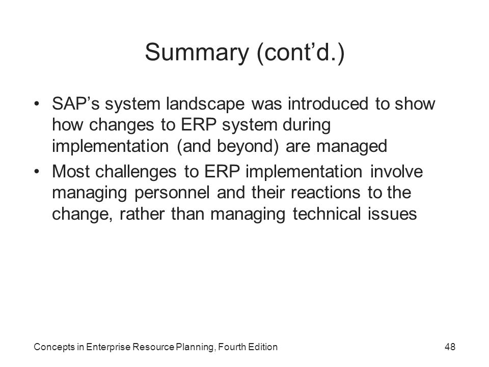 Concepts in Enterprise Resource Planning, Fourth Edition48 Summary (cont'd.) SAP's system landscape was introduced to show how changes to ERP system during implementation (and beyond) are managed Most challenges to ERP implementation involve managing personnel and their reactions to the change, rather than managing technical issues