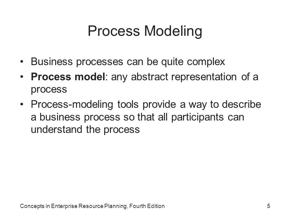 Concepts in Enterprise Resource Planning, Fourth Edition46 Summary Business processes –ERP systems are designed to provide the information, analysis tools, and communication abilities to support efficient and effective business processes –Process modeling: fundamental tool in understanding and analyzing business processes