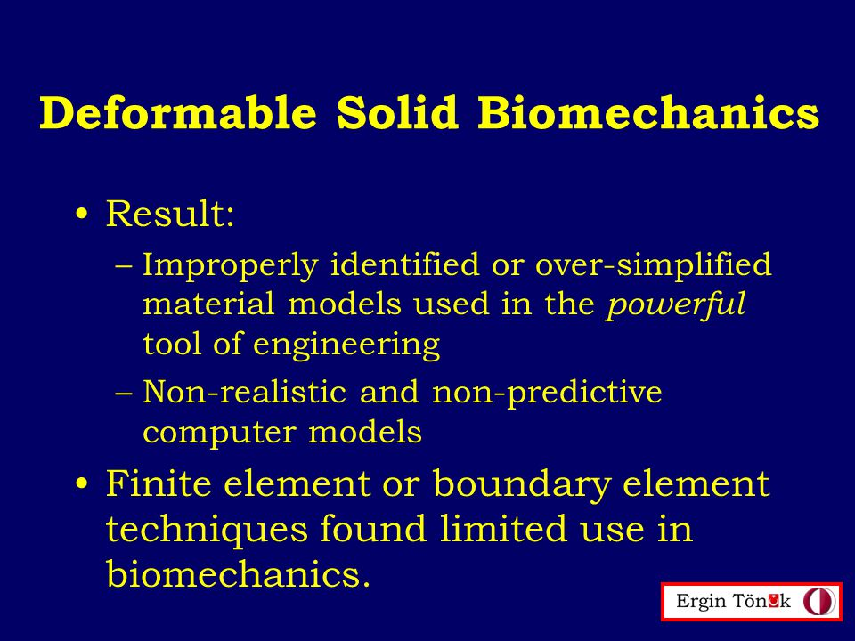 Deformable Solid Biomechanics Result: –Improperly identified or over-simplified material models used in the powerful tool of engineering –Non-realistic and non-predictive computer models Finite element or boundary element techniques found limited use in biomechanics.