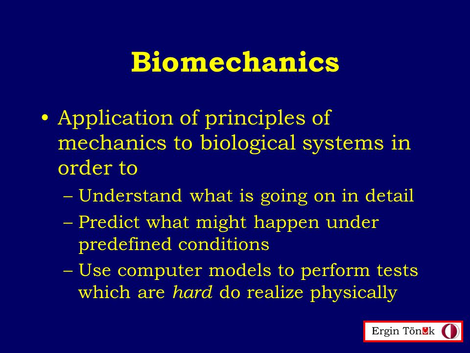 Biomechanics Application of principles of mechanics to biological systems in order to –Understand what is going on in detail –Predict what might happen under predefined conditions –Use computer models to perform tests which are hard do realize physically