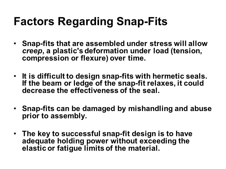 Factors Regarding Snap-Fits Snap-fits that are assembled under stress will allow creep, a plastic s deformation under load (tension, compression or flexure) over time.