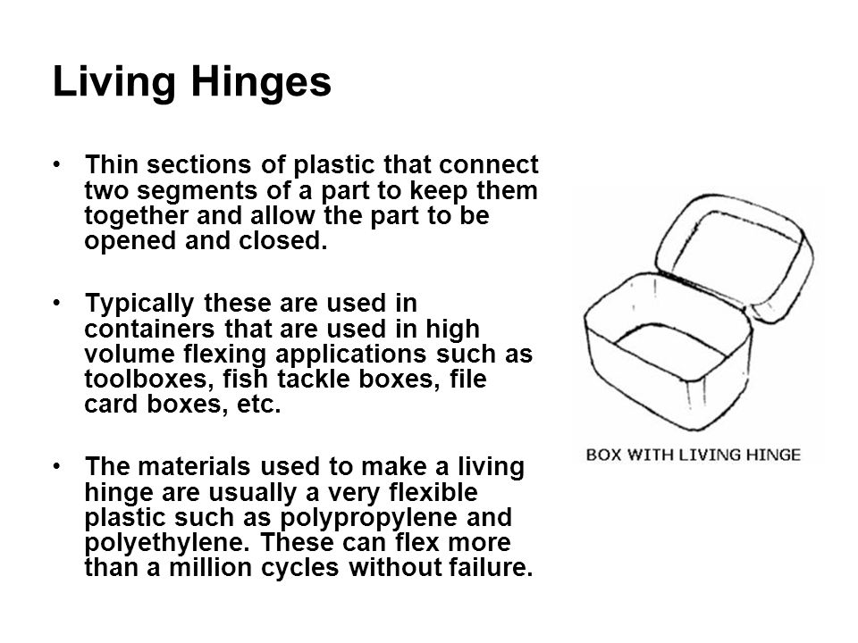 Living Hinges Thin sections of plastic that connect two segments of a part to keep them together and allow the part to be opened and closed.