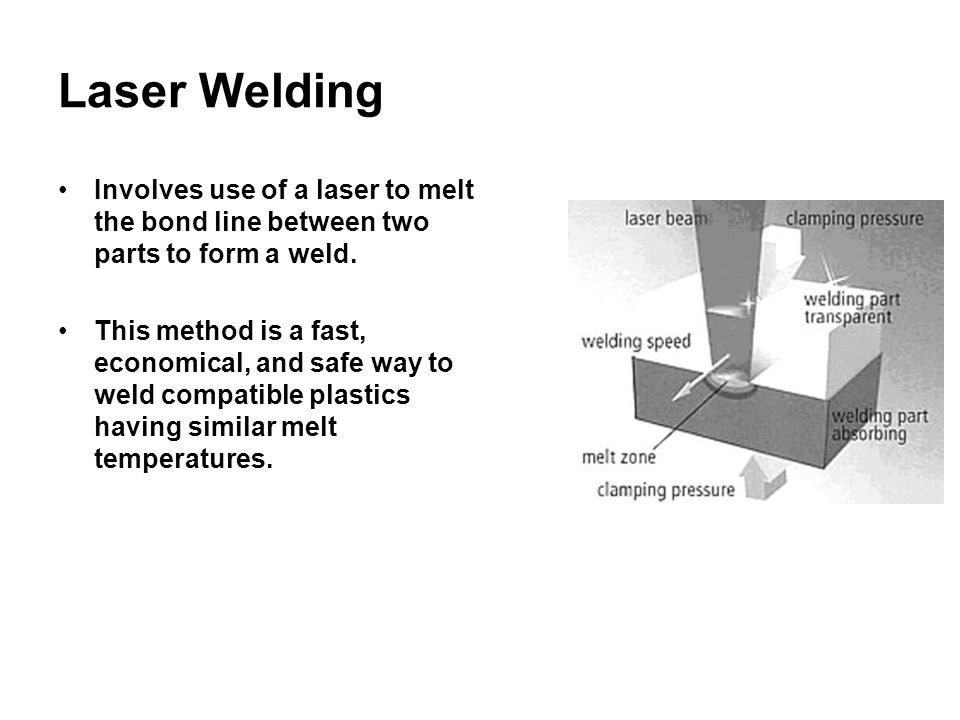 Laser Welding Involves use of a laser to melt the bond line between two parts to form a weld.