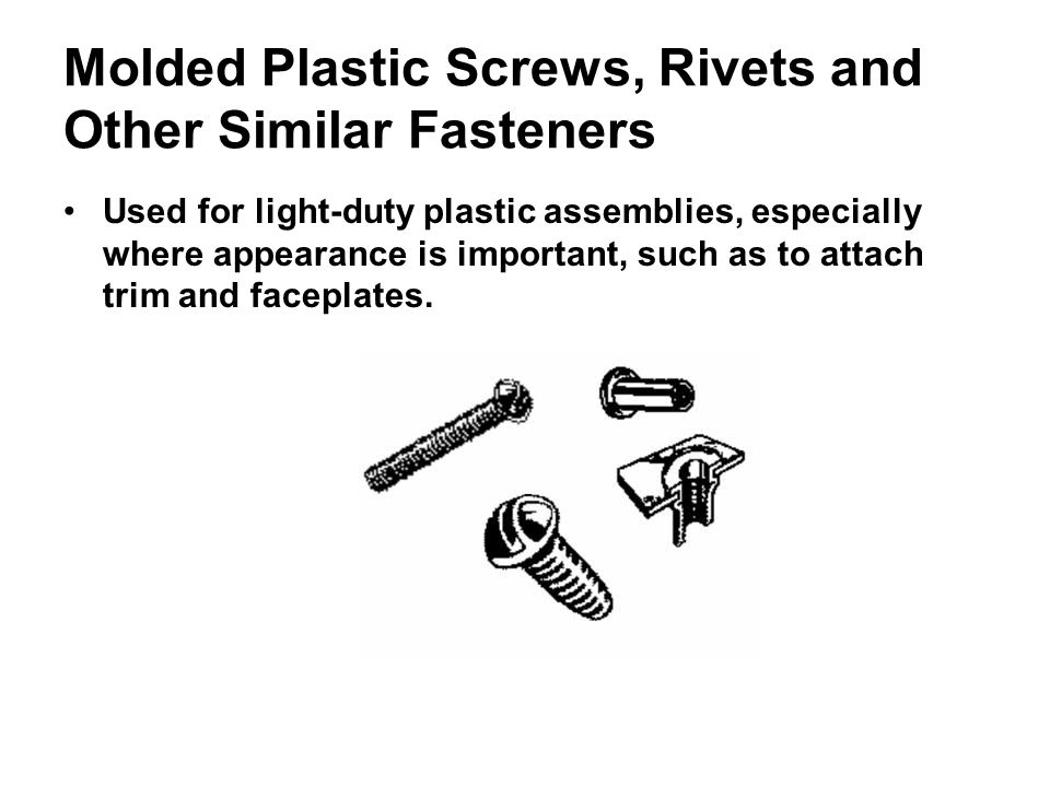 Molded Plastic Screws, Rivets and Other Similar Fasteners Used for light-duty plastic assemblies, especially where appearance is important, such as to attach trim and faceplates.