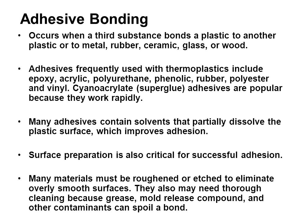 Adhesive Bonding Occurs when a third substance bonds a plastic to another plastic or to metal, rubber, ceramic, glass, or wood.
