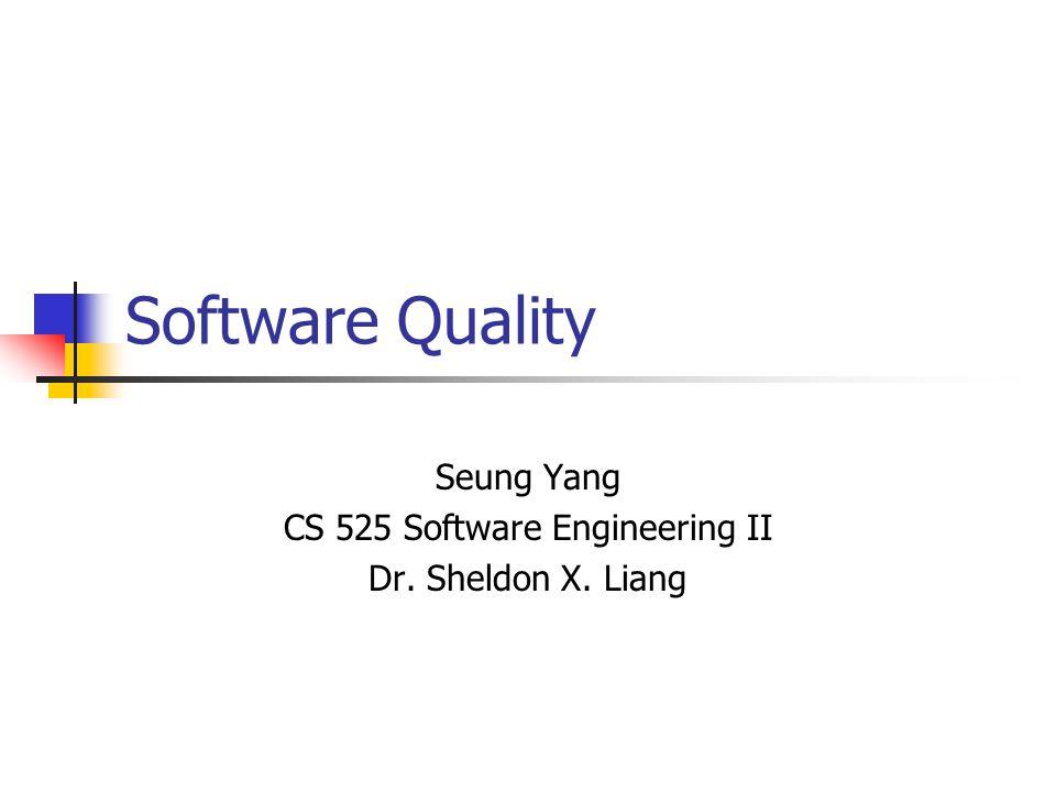 Software Quality Seung Yang CS 525 Software Engineering II Dr. Sheldon X. Liang