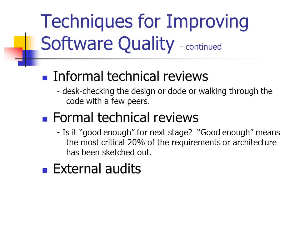 Techniques for Improving Software Quality - continued Informal technical reviews - desk-checking the design or dode or walking through the code with a few peers.