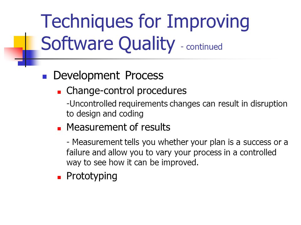 Techniques for Improving Software Quality - continued Development Process Change-control procedures -Uncontrolled requirements changes can result in disruption to design and coding Measurement of results - Measurement tells you whether your plan is a success or a failure and allow you to vary your process in a controlled way to see how it can be improved.