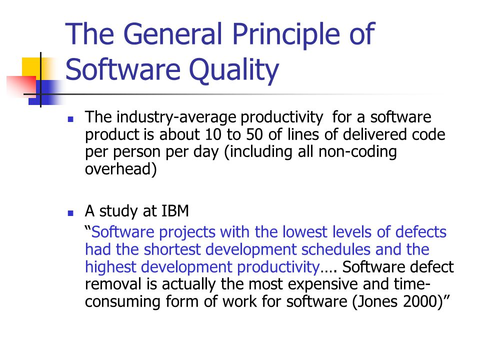 The General Principle of Software Quality The industry-average productivity for a software product is about 10 to 50 of lines of delivered code per person per day (including all non-coding overhead) A study at IBM Software projects with the lowest levels of defects had the shortest development schedules and the highest development productivity….
