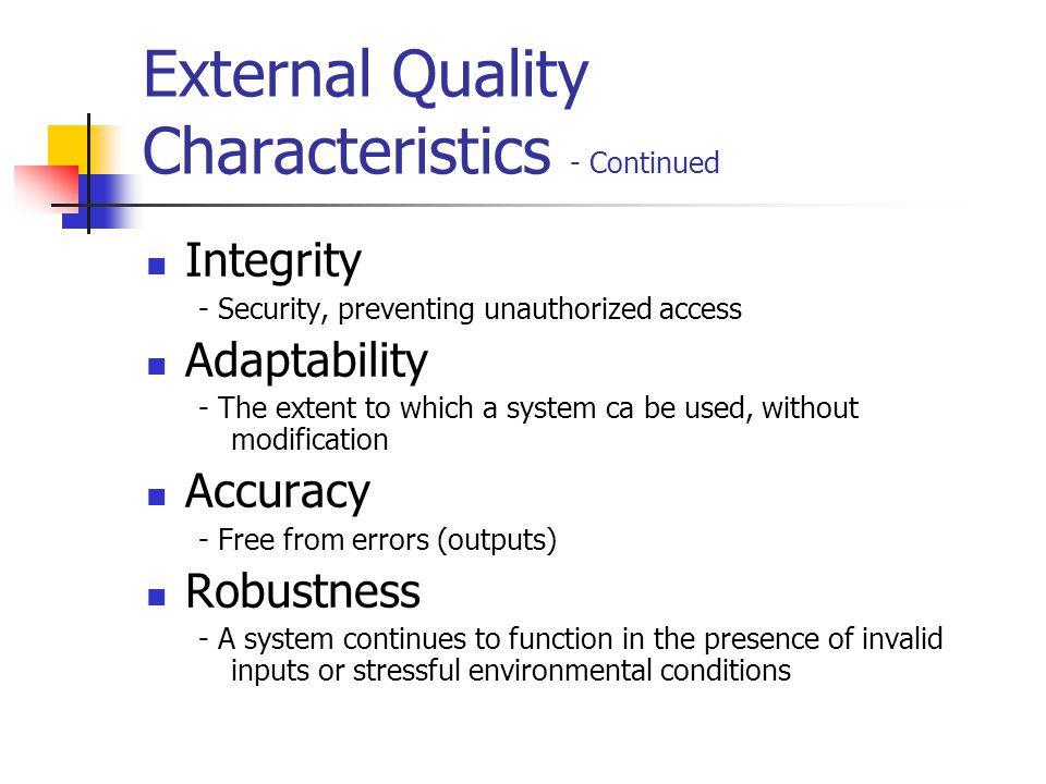 Internal Quality Characteristics Maintainability - Easy to change and add capabilities Flexibility - The extent to which you can modify a system for uses or environments other than those for which it was designed Portability - The ease with which you can modify a system to operate in a different environments.