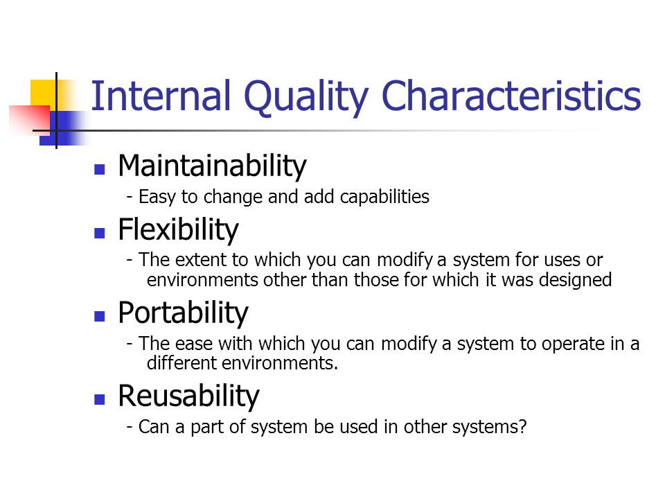 Internal Quality Characteristics - Continued Readability - Easy to read and understand the source code of a system Testability - The degree to which you can unit-test and system-test a system Understandability - The ease with which you can comprehend a system at both the system-organization and detailed-statement levels