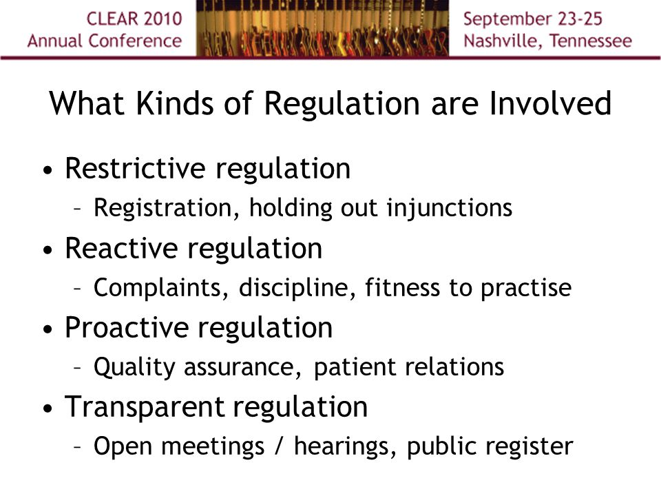 What Kinds of Regulation are Involved Restrictive regulation –Registration, holding out injunctions Reactive regulation –Complaints, discipline, fitness to practise Proactive regulation –Quality assurance, patient relations Transparent regulation –Open meetings / hearings, public register