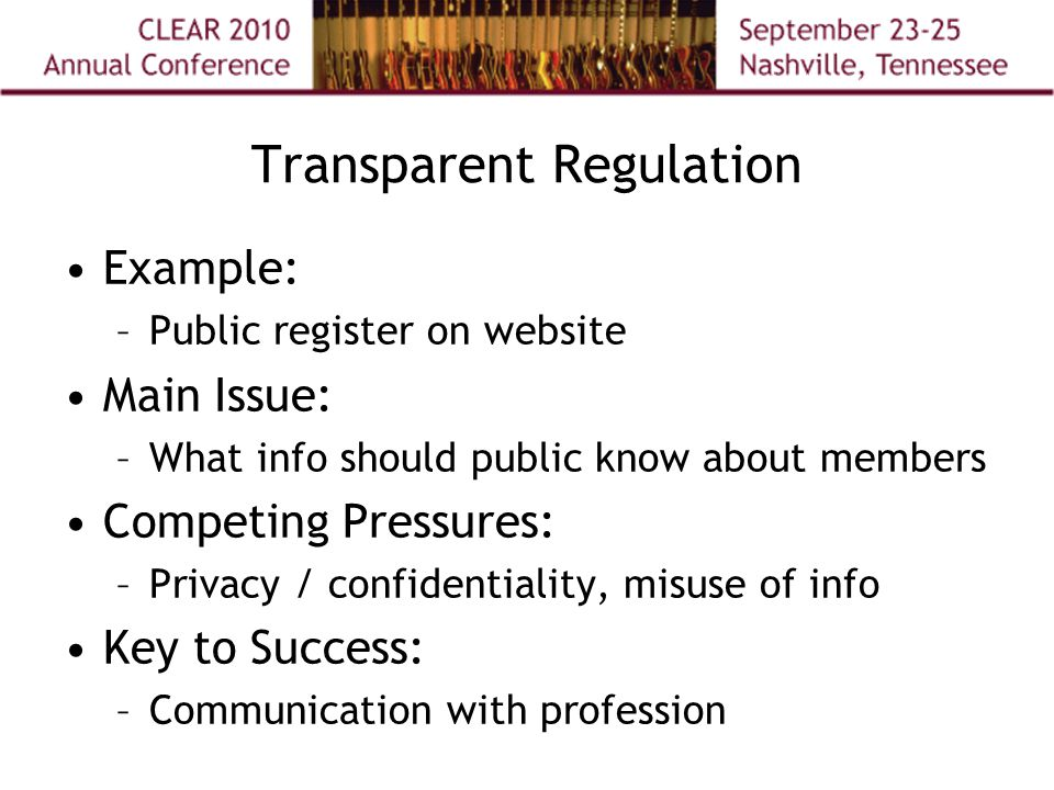 Transparent Regulation Example: –Public register on website Main Issue: –What info should public know about members Competing Pressures: –Privacy / confidentiality, misuse of info Key to Success: –Communication with profession