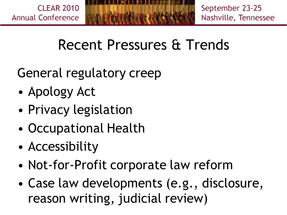 Recent Pressures & Trends General regulatory creep Apology Act Privacy legislation Occupational Health Accessibility Not-for-Profit corporate law reform Case law developments (e.g., disclosure, reason writing, judicial review)