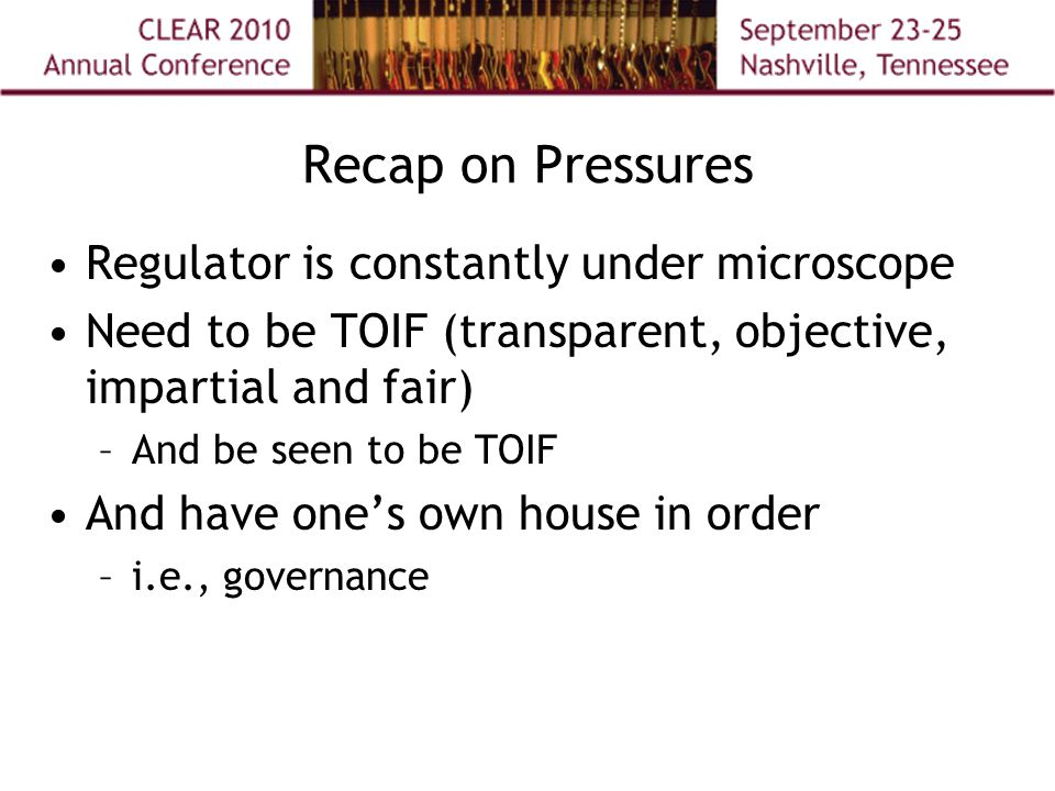 Recap on Pressures Regulator is constantly under microscope Need to be TOIF (transparent, objective, impartial and fair) –And be seen to be TOIF And have one's own house in order –i.e., governance