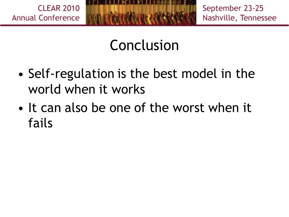 Conclusion Self-regulation is the best model in the world when it works It can also be one of the worst when it fails