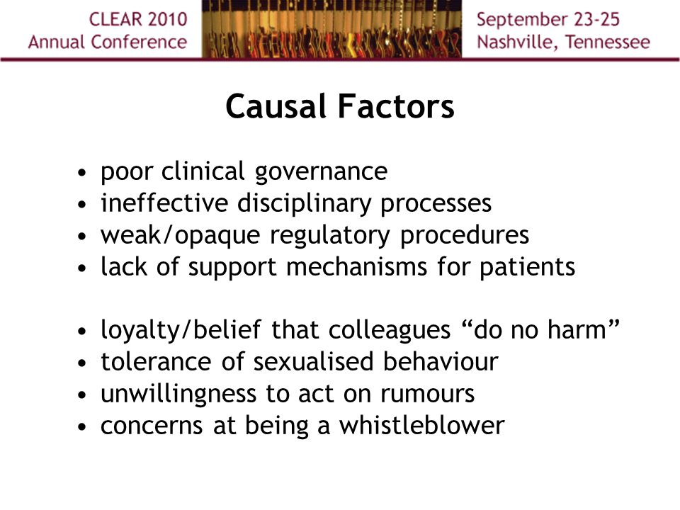 Causal Factors poor clinical governance ineffective disciplinary processes weak/opaque regulatory procedures lack of support mechanisms for patients loyalty/belief that colleagues do no harm tolerance of sexualised behaviour unwillingness to act on rumours concerns at being a whistleblower