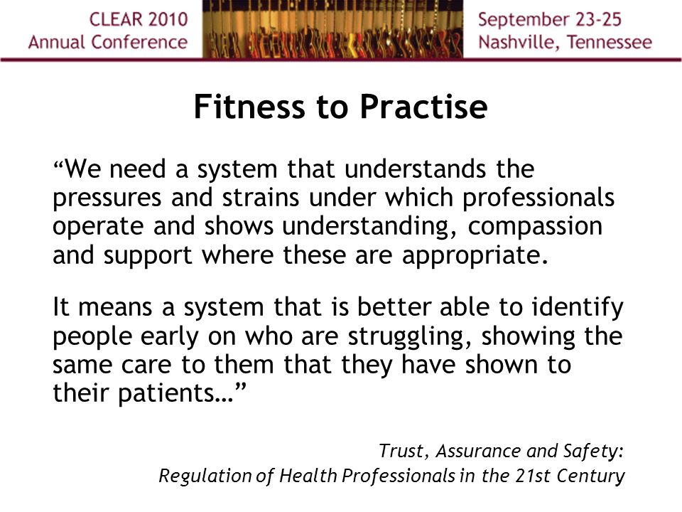 Fitness to Practise We need a system that understands the pressures and strains under which professionals operate and shows understanding, compassion and support where these are appropriate.