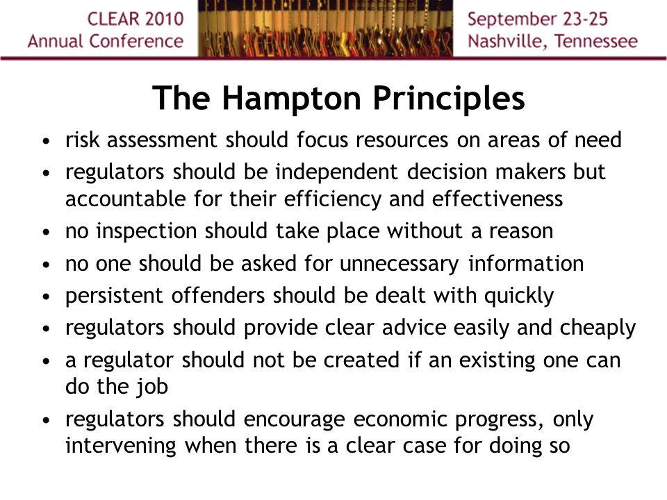 The Hampton Principles risk assessment should focus resources on areas of need regulators should be independent decision makers but accountable for their efficiency and effectiveness no inspection should take place without a reason no one should be asked for unnecessary information persistent offenders should be dealt with quickly regulators should provide clear advice easily and cheaply a regulator should not be created if an existing one can do the job regulators should encourage economic progress, only intervening when there is a clear case for doing so