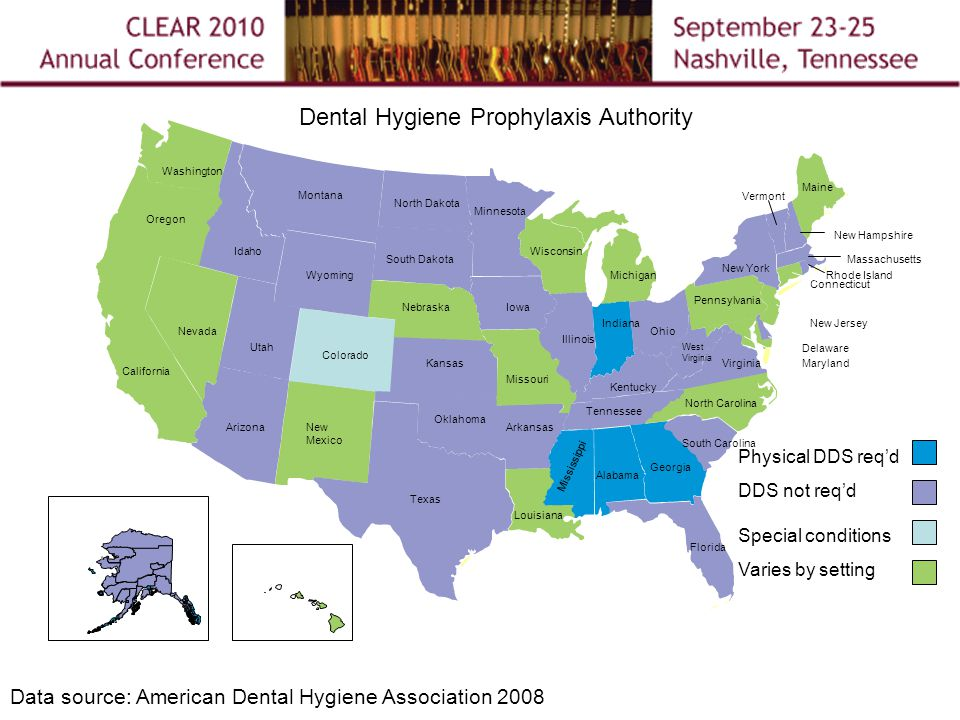 Dental Hygiene Prophylaxis Authority Washington Oregon California Nevada Idaho Utah Arizona Montana Texas New Mexico Alaska Hawaii Colorado Wyoming Nebraska Oklahoma Kansas North Dakota South Dakota Michigan Wisconsin Minnesota Iowa Missouri Arkansas Louisiana Indiana Illinois Ohio Kentucky Tennessee Mississippi Alabama Florida Georgia South Carolina North Carolina Virginia West Virginia Maryland Delaware Pennsylvania Maine New Hampshire Vermont Rhode Island New York Connecticut New Jersey Massachusetts Physical DDS req'd DDS not req'd Special conditions Varies by setting Data source: American Dental Hygiene Association 2008